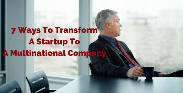 7 Ways To Transform A Startup To A Multinational Company